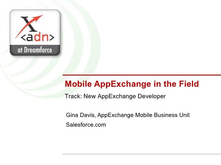 Mobile AppExchange in the Field Gina Davis, AppExchange Mobile Business Unit Salesforce.com Track: New AppExchange Developer