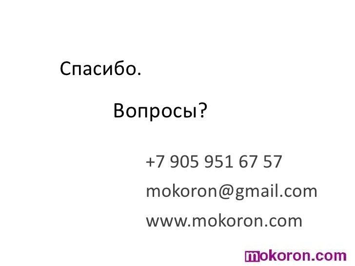 Спасибо.<br />Вопросы?<br />+7 905 951 67 57<br />mokoron@gmail.com<br />www.mokoron.com<br />