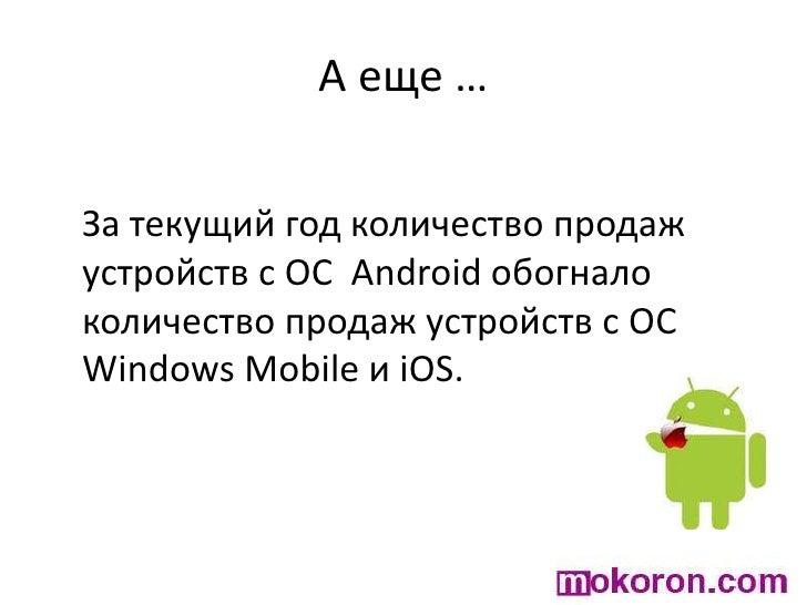А еще …<br />За текущий год количество продаж устройств с ОС  Android обогнало количество продаж устройств с ОС Windows Mo...