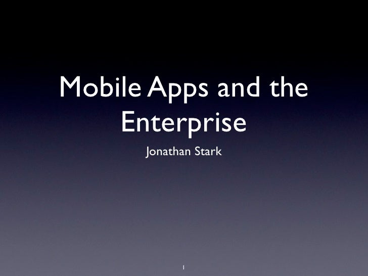 Mobile Apps and the    Enterprise      Jonathan Stark            1