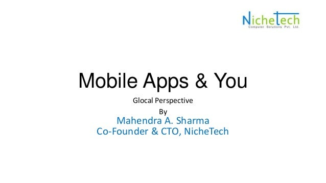 Mobile Apps & You Glocal Perspective By Mahendra A. Sharma Co-Founder & CTO, NicheTech