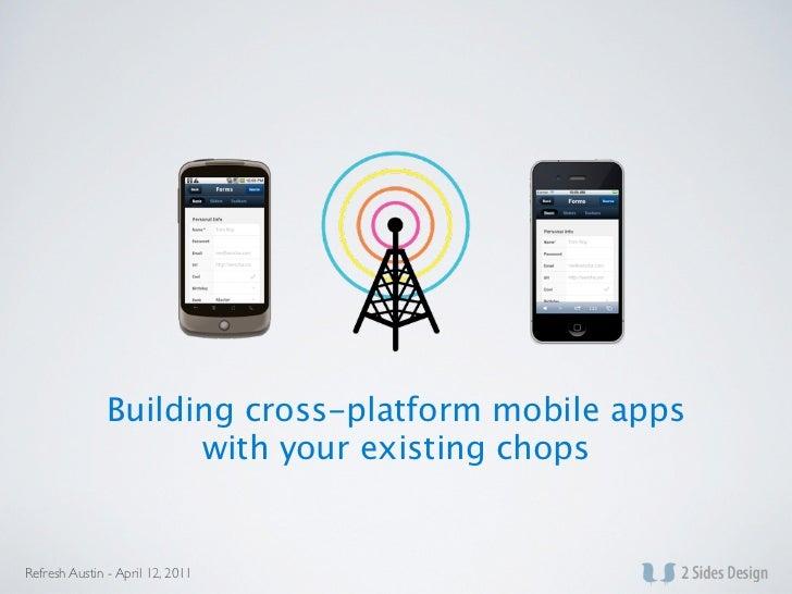 Building cross-platform mobile apps                     with your existing chopsRefresh Austin - April 12, 2011