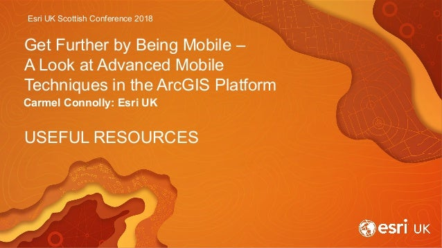 Esri UK Scottish Conference 2018 Get Further by Being Mobile – A Look at Advanced Mobile Techniques in the ArcGIS Platform...