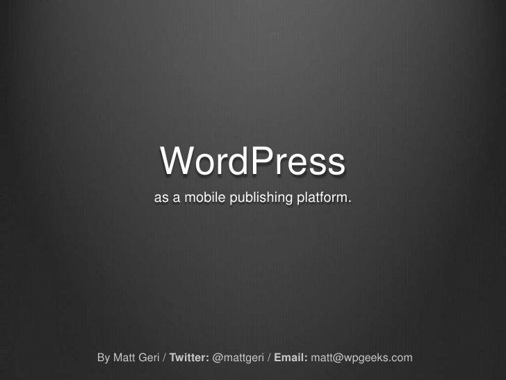 WordPress<br />as a mobile publishing platform.<br />By Matt Geri / Twitter: @mattgeri / Email:matt@wpgeeks.com<br />