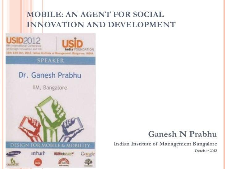 MOBILE: AN AGENT FOR SOCIALINNOVATION AND DEVELOPMENT                            Ganesh N Prabhu               Indian Inst...