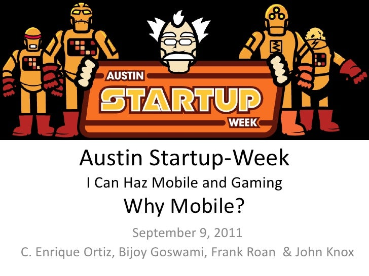 Austin Startup-WeekI Can Haz Mobile and Gaming Why Mobile?<br />September 9, 2011<br />C. Enrique Ortiz, Bijoy Goswami, Fr...