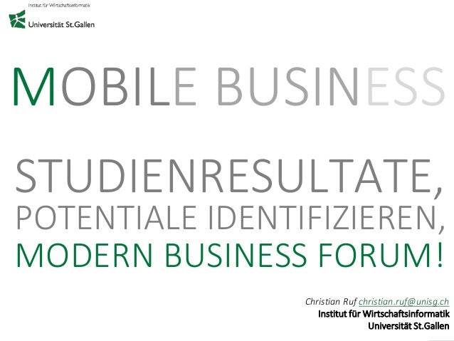 MOBILE BUSINESS  STUDIENRESULTATE,  POTENTIALE IDENTIFIZIEREN,  MODERN BUSINESS FORUM!  Christian Ruf christian.ruf@unisg....