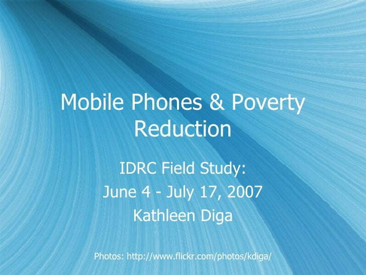 Mobile Phones & Poverty Reduction IDRC Field Study: June 4 - July 17, 2007 Kathleen Diga Photos: http://www.flickr.com/pho...