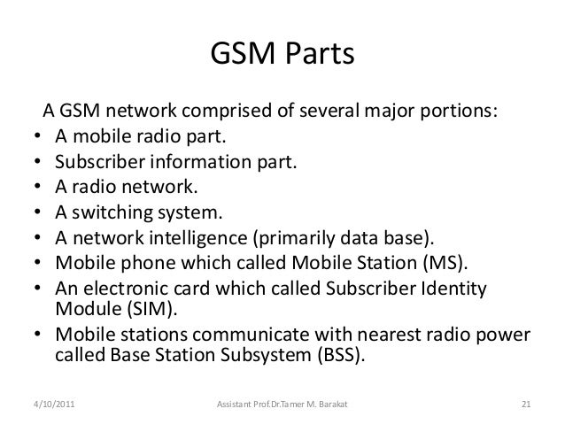 GSM PartsA GSM network comprised of several major portions:• A mobile radio part.• Subscriber information part.• A radio n...