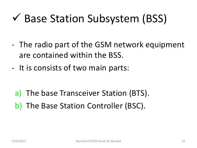  Base Station Subsystem (BSS)- The radio part of the GSM network equipmentare contained within the BSS.- It is consists o...