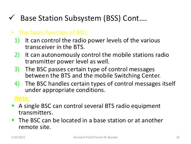  Base Station Subsystem (BSS) Cont….• The basic function of BSC:1) It can control the radio power levels of the varioustr...