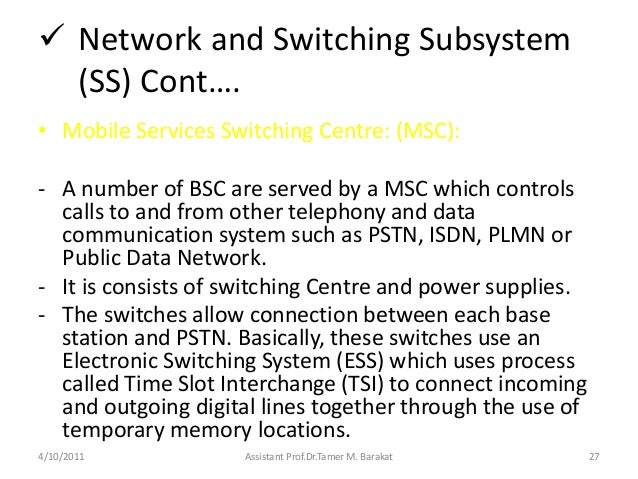  Network and Switching Subsystem(SS) Cont….• Mobile Services Switching Centre: (MSC):- A number of BSC are served by a MS...
