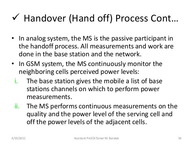  Handover (Hand off) Process Cont…• In analog system, the MS is the passive participant inthe handoff process. All measur...