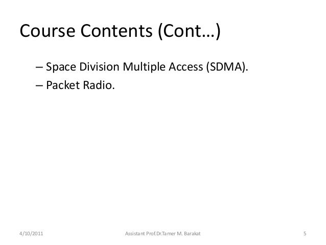 Course Contents (Cont…)– Space Division Multiple Access (SDMA).– Packet Radio.4/10/2011 Assistant Prof.Dr.Tamer M. Barakat 5
