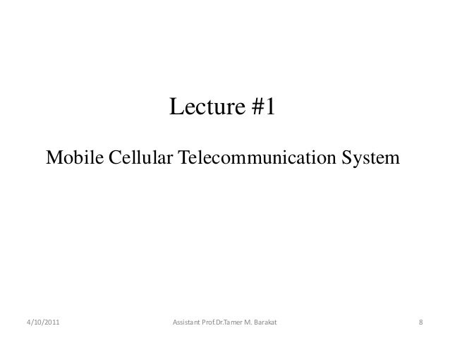 Lecture #1Mobile Cellular Telecommunication System4/10/2011 Assistant Prof.Dr.Tamer M. Barakat 8