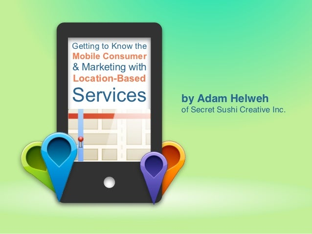 Getting to Know theMobile Consumer& Marketing withLocation-BasedServices              by Adam Helweh                      ...