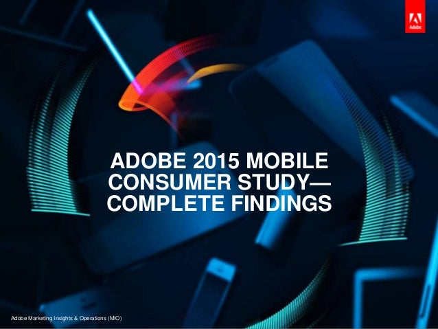 ADOBE 2015 MOBILE CONSUMER STUDY— COMPLETE FINDINGS Adobe Marketing Insights & Operations (MIO)