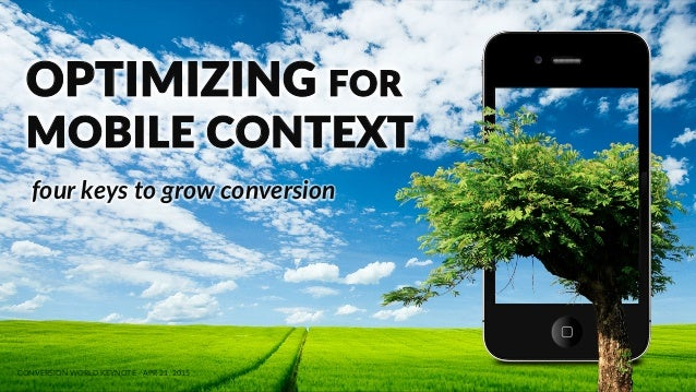 MOBILE  CONVERSION  OPTIMIZATION   OPTIMIZING  FOR   MOBILE  CONTEXT   CONVERSION  WORLD  KEYNOTE  -­‐  APR  21,  2015    ...