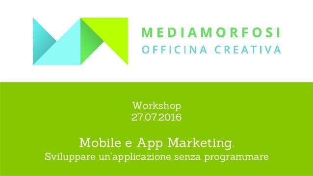 Workshop 27.07.2016 Mobile e App Marketing. Sviluppare un'applicazione senza programmare