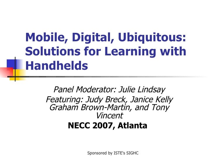 Mobile, Digital, Ubiquitous: Solutions for Learning with Handhelds Panel Moderator: Julie Lindsay Featuring: Judy Breck, J...