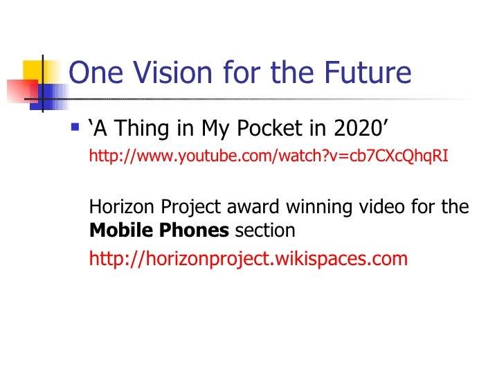 One Vision for the Future <ul><li>'A Thing in My Pocket in 2020' </li></ul><ul><li>http://www.youtube.com/watch?v=cb7CXcQh...