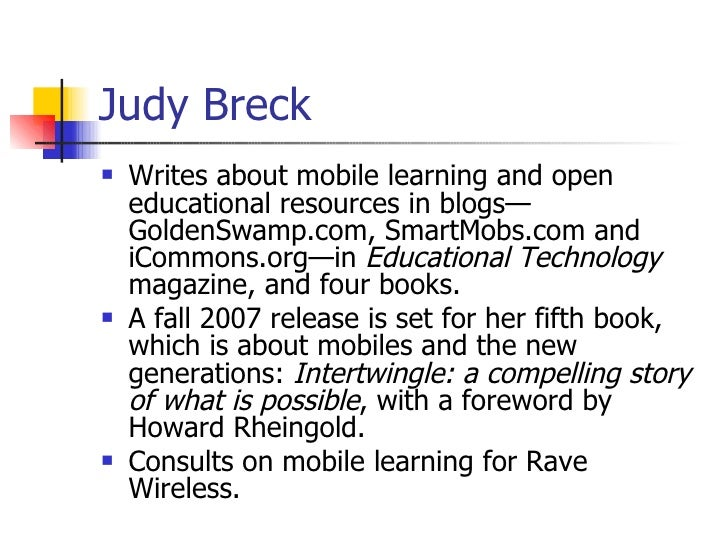 Judy Breck <ul><li>Writes about mobile learning and open educational resources in blogs—GoldenSwamp.com, SmartMobs.com and...