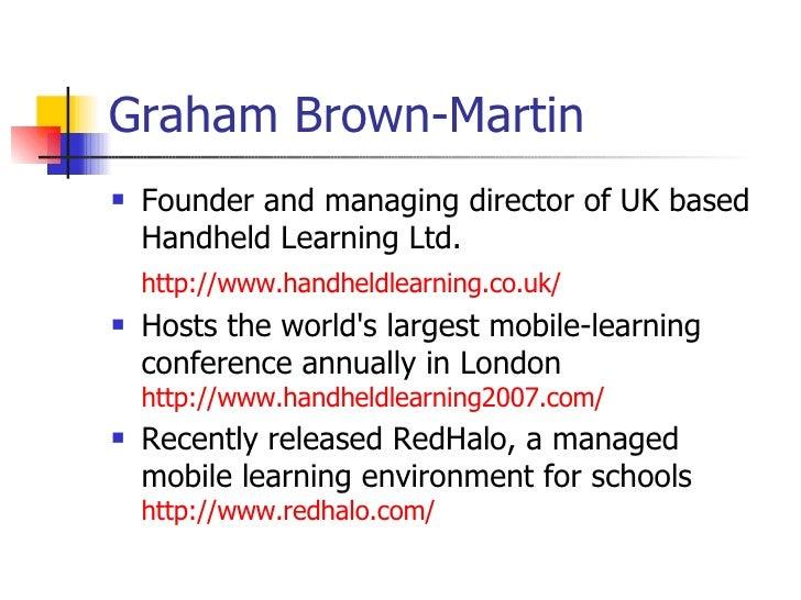Graham Brown-Martin <ul><li>Founder and managing director of UK based Handheld Learning Ltd.  </li></ul><ul><li>http://www...