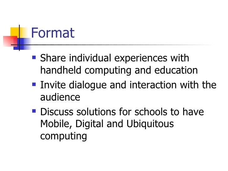 Format <ul><li>Share individual experiences with handheld computing and education </li></ul><ul><li>Invite dialogue and in...