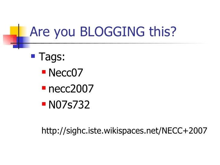 Are you BLOGGING this? <ul><li>Tags: </li></ul><ul><ul><li>Necc07 </li></ul></ul><ul><ul><li>necc2007 </li></ul></ul><ul><...