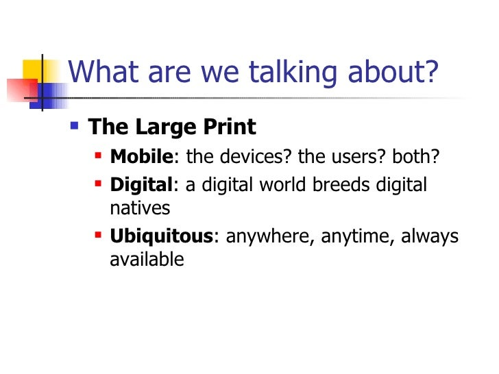 What are we talking about? <ul><li>The Large Print </li></ul><ul><ul><li>Mobile : the devices? the users? both? </li></ul>...