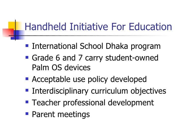 Handheld Initiative For Education <ul><li>International School Dhaka program </li></ul><ul><li>Grade 6 and 7 carry student...
