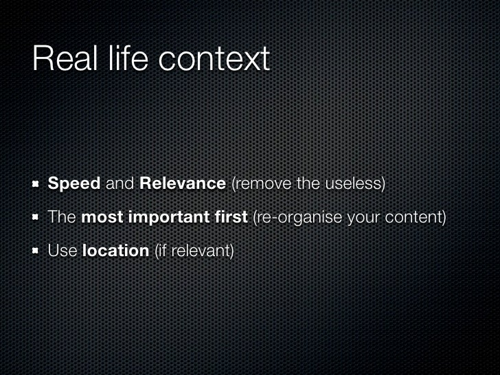 Real life context Speed and Relevance (remove the useless) The most important first (re-organise your content) Use location...