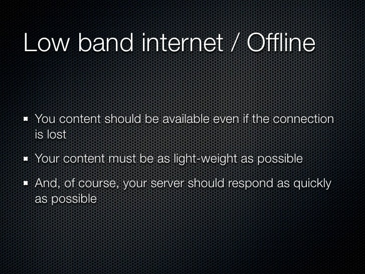 Low band internet / Offline You content should be available even if the connection is lost Your content must be as light-we...