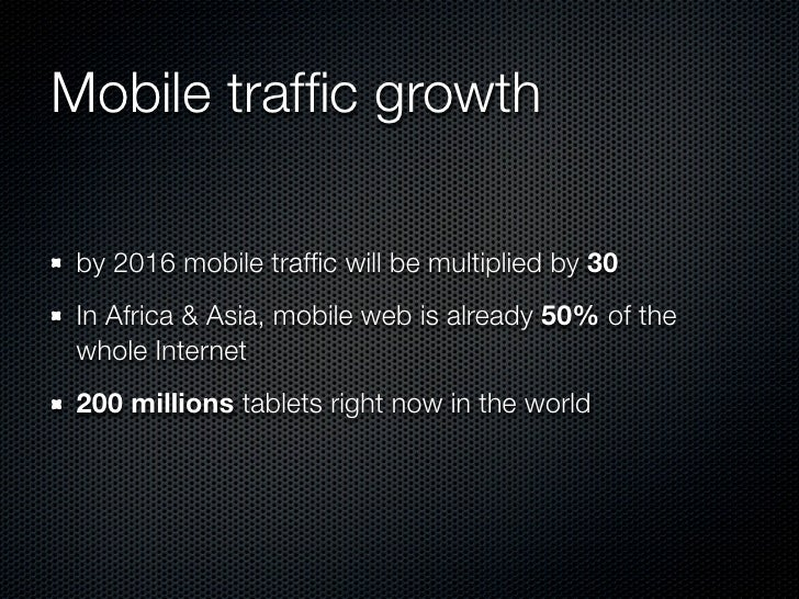 Mobile traffic growth by 2016 mobile traffic will be multiplied by 30 In Africa & Asia, mobile web is already 50% of the who...