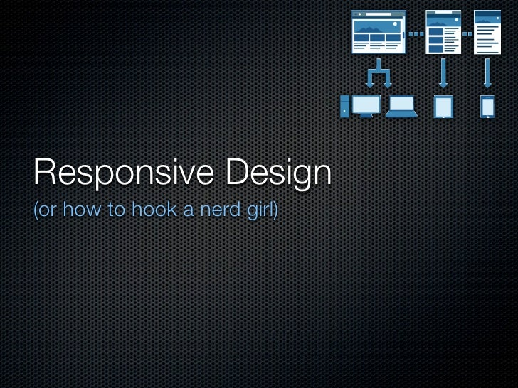 Responsive Design(or how to hook a nerd girl)