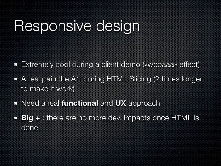 Responsive designExtremely cool during a client demo («wooaaa» effect)A real pain the A** during HTML Slicing (2 times lon...
