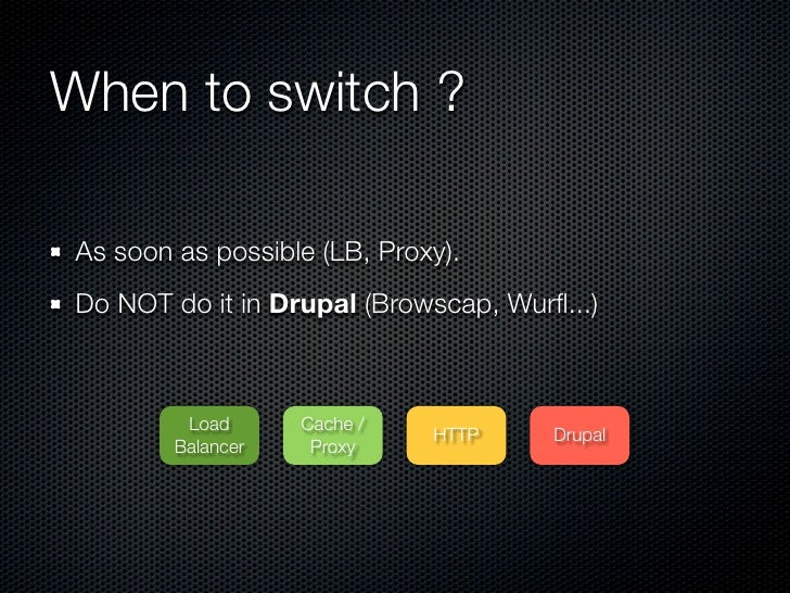 When to switch ?As soon as possible (LB, Proxy).Do NOT do it in Drupal (Browscap, Wurfl...)         Load      Cache /      ...