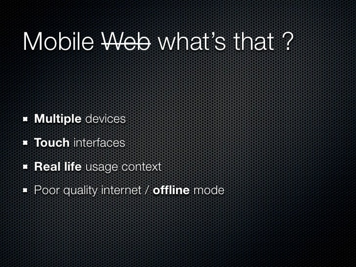 Mobile Web what's that ?Multiple devicesTouch interfacesReal life usage contextPoor quality internet / offline mode