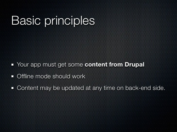 Basic principles Your app must get some content from Drupal Offline mode should work Content may be updated at any time on ...