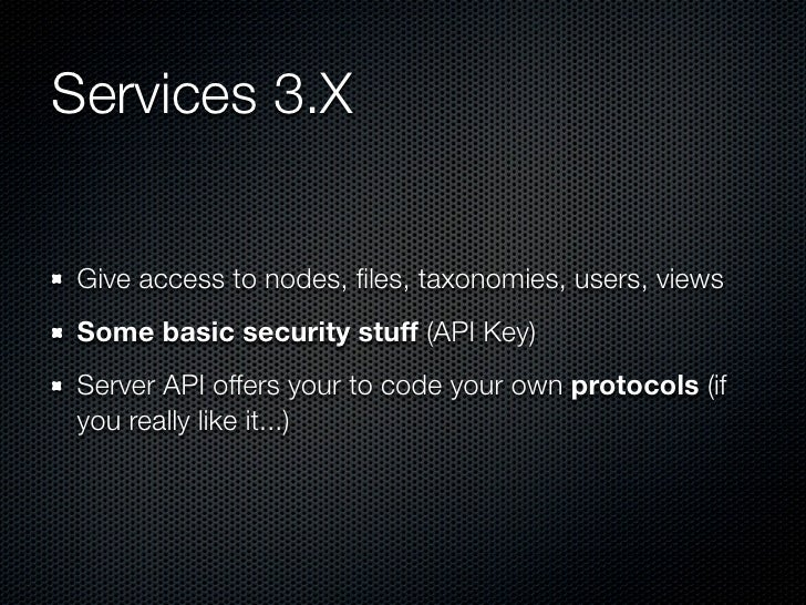 Services 3.X Give access to nodes, files, taxonomies, users, views Some basic security stuff (API Key) Server API offers yo...