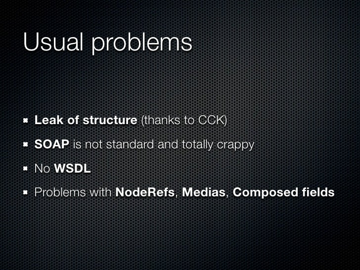 Usual problemsLeak of structure (thanks to CCK)SOAP is not standard and totally crappyNo WSDLProblems with NodeRefs, Media...