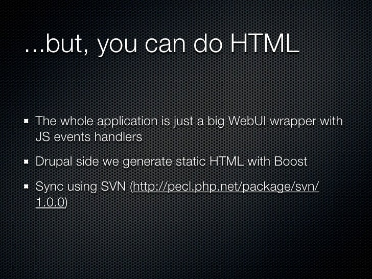 ...but, you can do HTMLThe whole application is just a big WebUI wrapper withJS events handlersDrupal side we generate sta...
