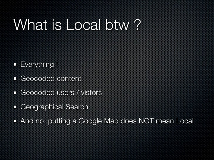 What is Local btw ?Everything !Geocoded contentGeocoded users / vistorsGeographical SearchAnd no, putting a Google Map doe...