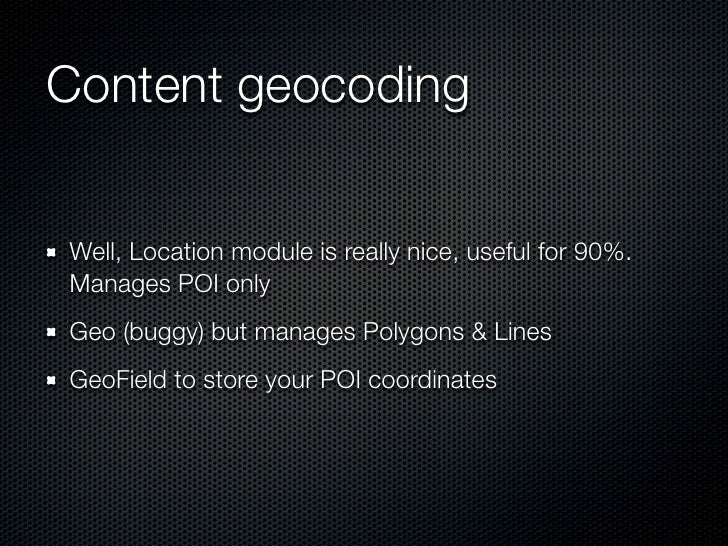 Content geocodingWell, Location module is really nice, useful for 90%.Manages POI onlyGeo (buggy) but manages Polygons & L...