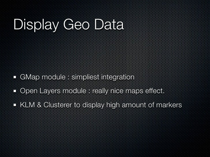 Display Geo DataGMap module : simpliest integrationOpen Layers module : really nice maps effect.KLM & Clusterer to display...