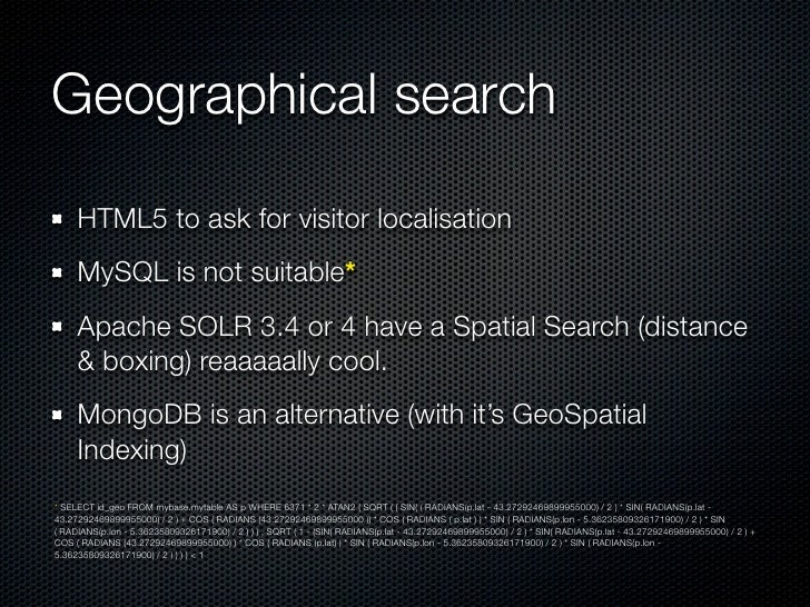 Geographical search     HTML5 to ask for visitor localisation     MySQL is not suitable*     Apache SOLR 3.4 or 4 have a S...