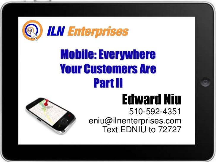 Mobile: EverywhereYour Customers Are      Part II             Edward Niu                510-592-4351     eniu@ilnenterpris...