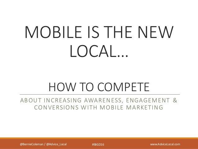 MOBILE IS THE NEW LOCAL… HOW TO COMPETE ABOUT INCREASING AWARENESS, ENGAGEMENT & CONVERSIONS WITH MOBILE MARKETING @Berni...