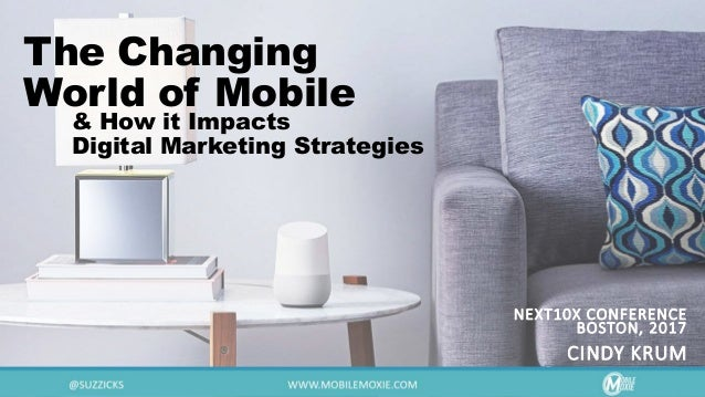 The Changing World of Mobile NEXT10X CONFERENCE BOSTON, 2017 CINDY KRUM & How it Impacts Digital Marketing Strategies