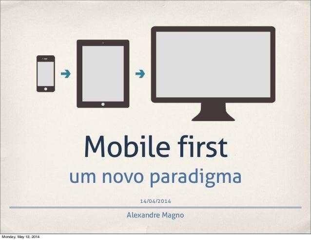 14/04/2014 Mobile first um novo paradigma Alexandre Magno Monday, May 12, 2014